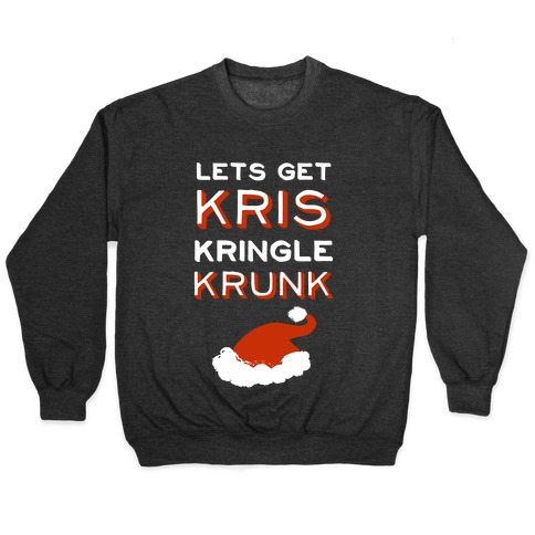 Lets Get Kris Kringle Krunk Pullover