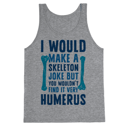 I Would Make A Skeleton Joke But You Wouldn't Find It Very Humerus Tank Top