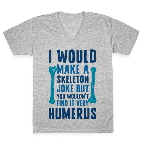 I Would Make A Skeleton Joke But You Wouldn't Find It Very Humerus V-Neck Tee Shirt