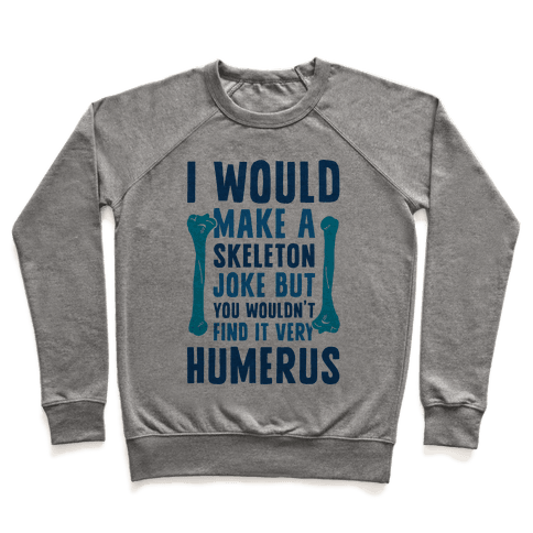 I Would Make A Skeleton Joke But You Wouldn't Find It Very Humerus Pullover