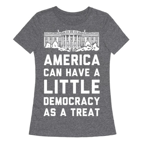 America Can Have a Little Democracy As a Treat White House Womens T-Shirt