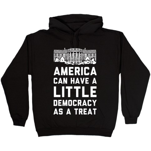 America Can Have a Little Democracy As a Treat White House Hooded Sweatshirt
