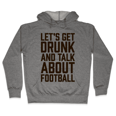 Let's Get Drunk and Talk About Football Hooded Sweatshirt