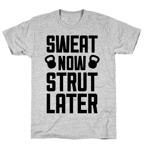 Sweat Now, Strut Later Mens T-Shirt