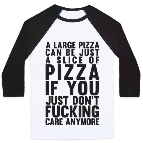 A Large Pizza Can Be A Slice Of Pizza If You Just Don't F***ing Care Anymore Baseball Tee