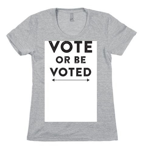 Vote or be Voted Womens T-Shirt