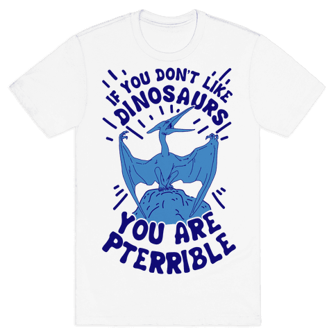 If You Don't Like Dinosaurs You Are Pterrible Mens T-Shirt