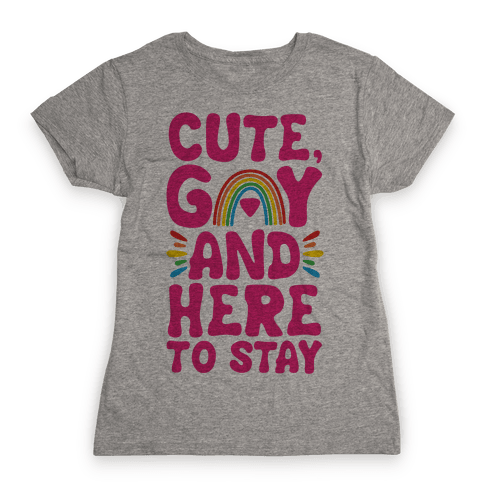 Cute, Gay And Here To Stay Womens T-Shirt