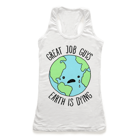Good Job Guys Earth Is Dying Racerback Tank Top