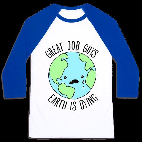 Good Job Guys Earth Is Dying Baseball Tee