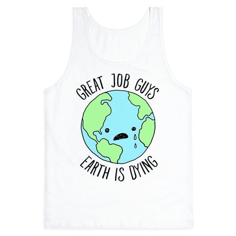 Good Job Guys Earth Is Dying Tank Top