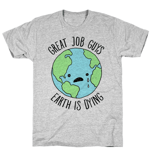 Good Job Guys Earth Is Dying Mens T-Shirt
