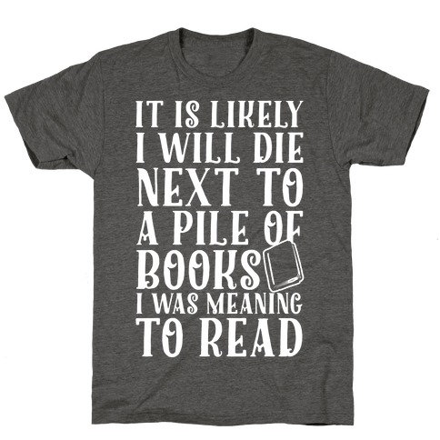 It Is Likely I Will Die Next To A Pile Of Books I Was Meaning To Read T-Shirt