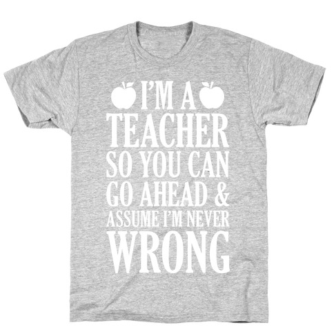 I'm A Teacher So You Can Go Ahead and Assume I'm Never Wrong T-Shirt