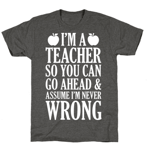I'm A Teacher So You Can Go Ahead and Assume I'm Never Wrong