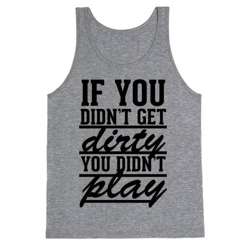 If You Didn't Get Dirty You Didn't Play Tank Top