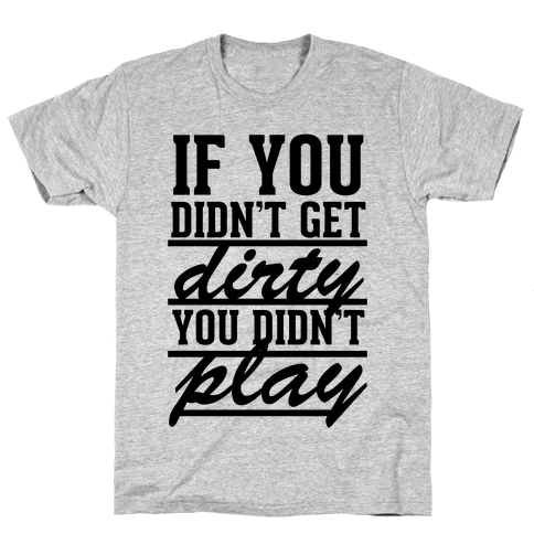 If You Didn't Get Dirty You Didn't Play Mens T-Shirt