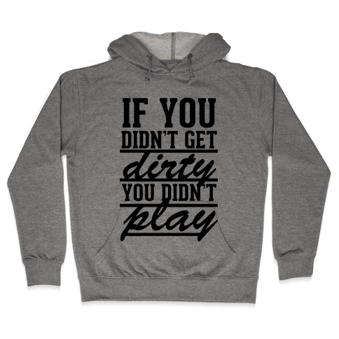 If You Didn't Get Dirty You Didn't Play Hooded Sweatshirt
