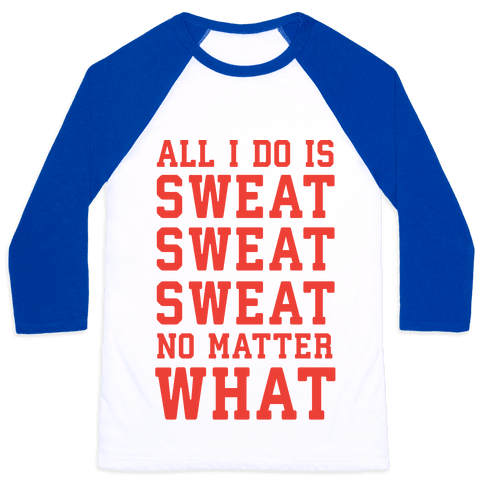 All I Do Is Sweat Sweat Sweat No Matter What Baseball Tee