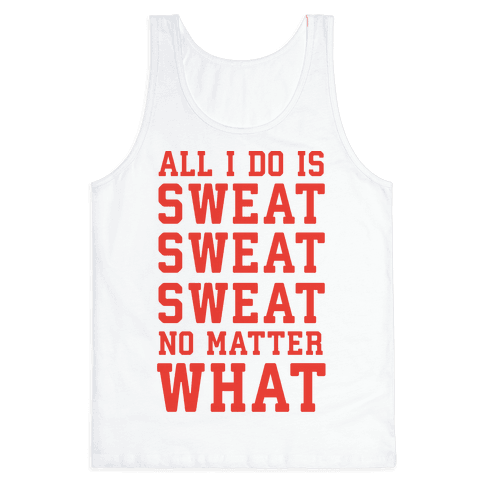All I Do Is Sweat Sweat Sweat No Matter What Tank Top