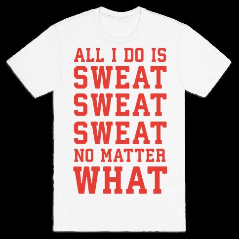 All I Do Is Sweat Sweat Sweat No Matter What Mens T-Shirt