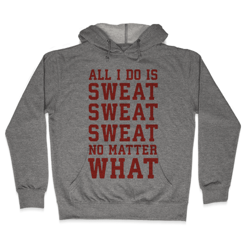 All I Do Is Sweat Sweat Sweat No Matter What Hooded Sweatshirt