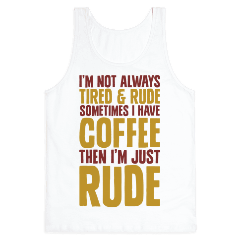 I'm Not Always Tired & Rude Sometimes I Have Coffee Then I'm Just Rude Tank Top