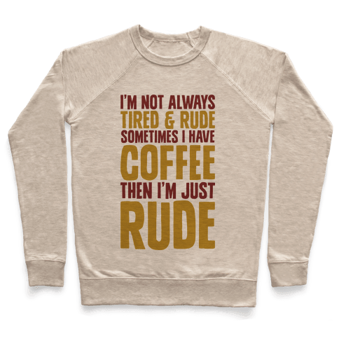 I'm Not Always Tired & Rude Sometimes I Have Coffee Then I'm Just Rude Pullover