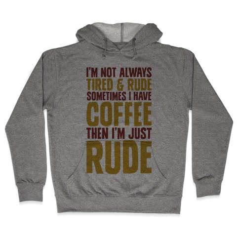I'm Not Always Tired & Rude Sometimes I Have Coffee Then I'm Just Rude Hooded Sweatshirt