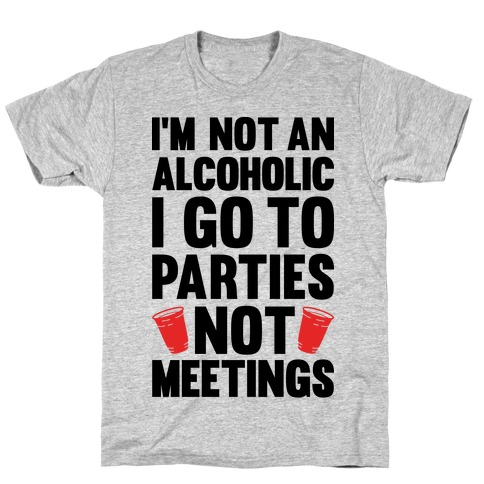 I'm Not An Alcoholic I Go To Parties Not Meetings Mens T-Shirt