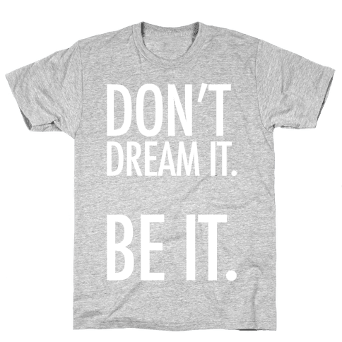Don't Dream It. Be It. Mens T-Shirt