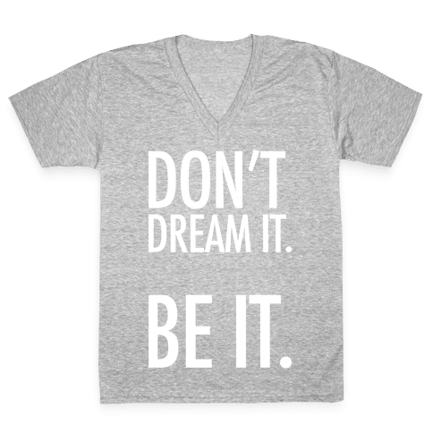 Don't Dream It. Be It. V-Neck Tee Shirt