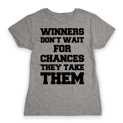 Winners Don't Wait For Chances They Take Them Womens T-Shirt
