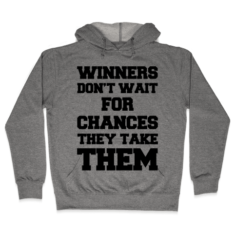 Winners Don't Wait For Chances They Take Them Hooded Sweatshirt