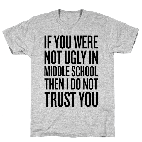 If You Were Not Ugly In Middle School Mens T-Shirt