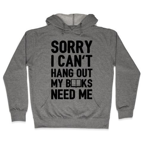 Sorry I Can't Hang Out My Books Need Me Hooded Sweatshirt