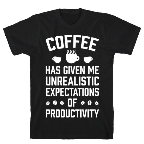 Coffee Has Given Me Unrealistic Expectations Of Productivity Mens T-Shirt