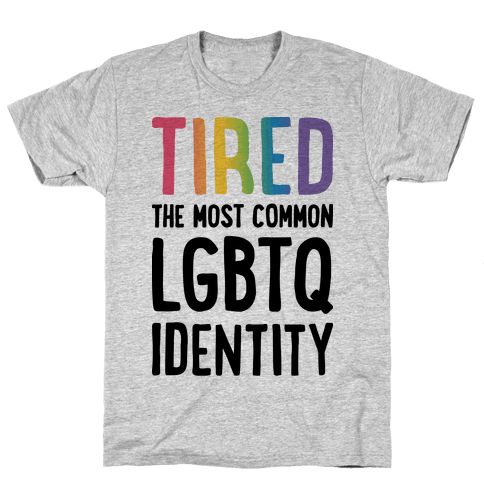 Tired, The Most Common LGBTQ Identity Mens/Unisex T-Shirt
