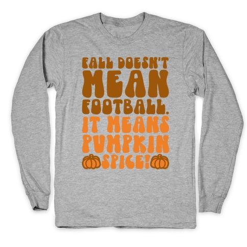 Fall Doesn't Mean Football It Means Pumpkin Spice Long Sleeve T-Shirt