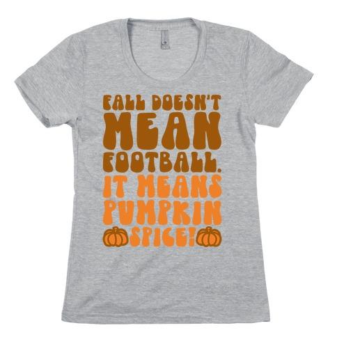 Fall Doesn't Mean Football It Means Pumpkin Spice Womens T-Shirt