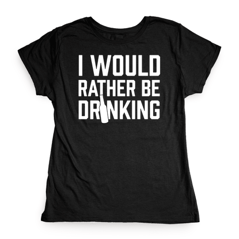 I Would Rather Be Drinking Womens T-Shirt