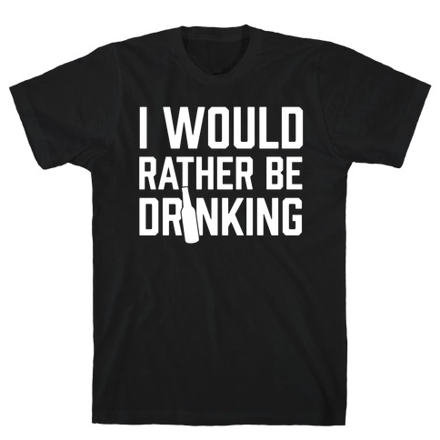 I Would Rather Be Drinking T-Shirt