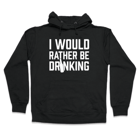 I Would Rather Be Drinking Hooded Sweatshirt