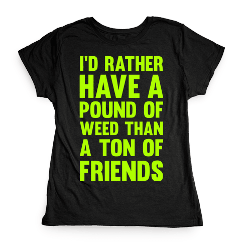I'd Rather Have a Pound of Weed Than a Ton of Friends Womens T-Shirt