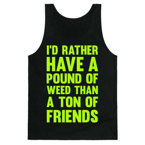 I'd Rather Have a Pound of Weed Than a Ton of Friends Tank Top