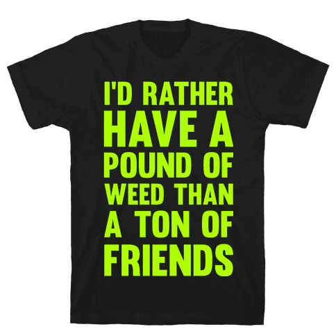 I'd Rather Have a Pound of Weed Than a Ton of Friends Mens T-Shirt