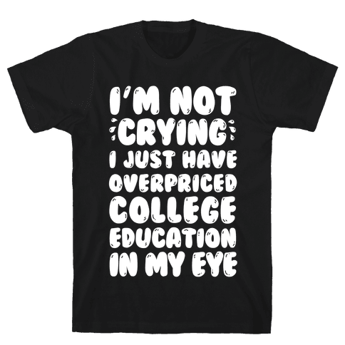 I'm Not Crying I Just Have Overpriced College Education In My Eyes Mens T-Shirt