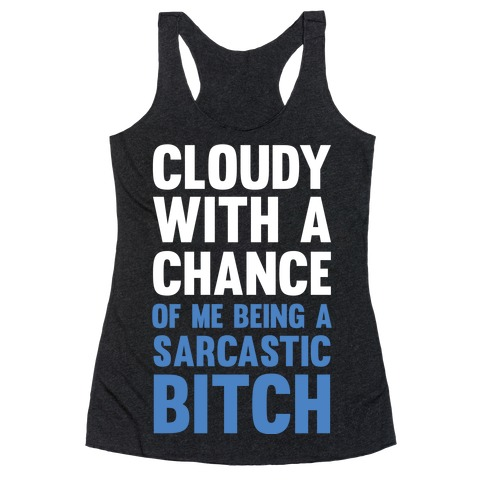 Cloudy With A Chance Of Me Being A Sarcastic Bitch Racerback Tank Top