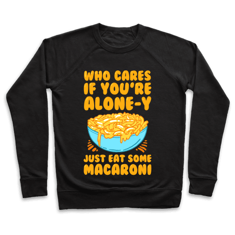 Who Cares If You're Alone-y Just Eat Some Macaroni Pullover