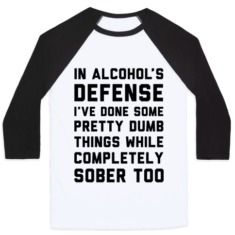 In Alcohol's Defense I've Done Some Pretty Dumb Things While Completely Sober Too Baseball Tee